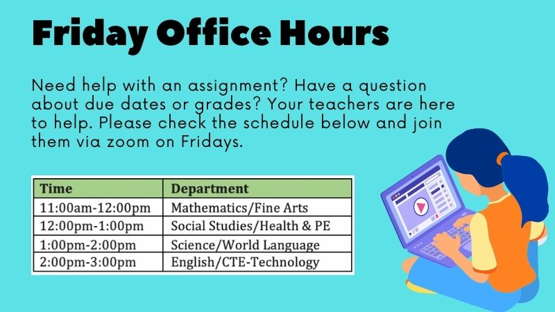Need help with an assignment? Have a question about due dates or grades? Your teachers are here to help. Please check the schedule below and join them via zoom on Fridays. Time Department 11:00am-12:00pm Mathematics/Fine Arts 12:00pm-1:00pm Social Studies/Health & PE 1:00pm-2:00pm Science/World Language 2:00pm-3:00pm English/CTE-Technology