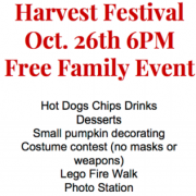 Harvest Festival - October 26th at 6 pm - Event Details: Free family event, hot dogs, chips, drinks, pumpkin decorating, costume contest, lego fire walk, photo station