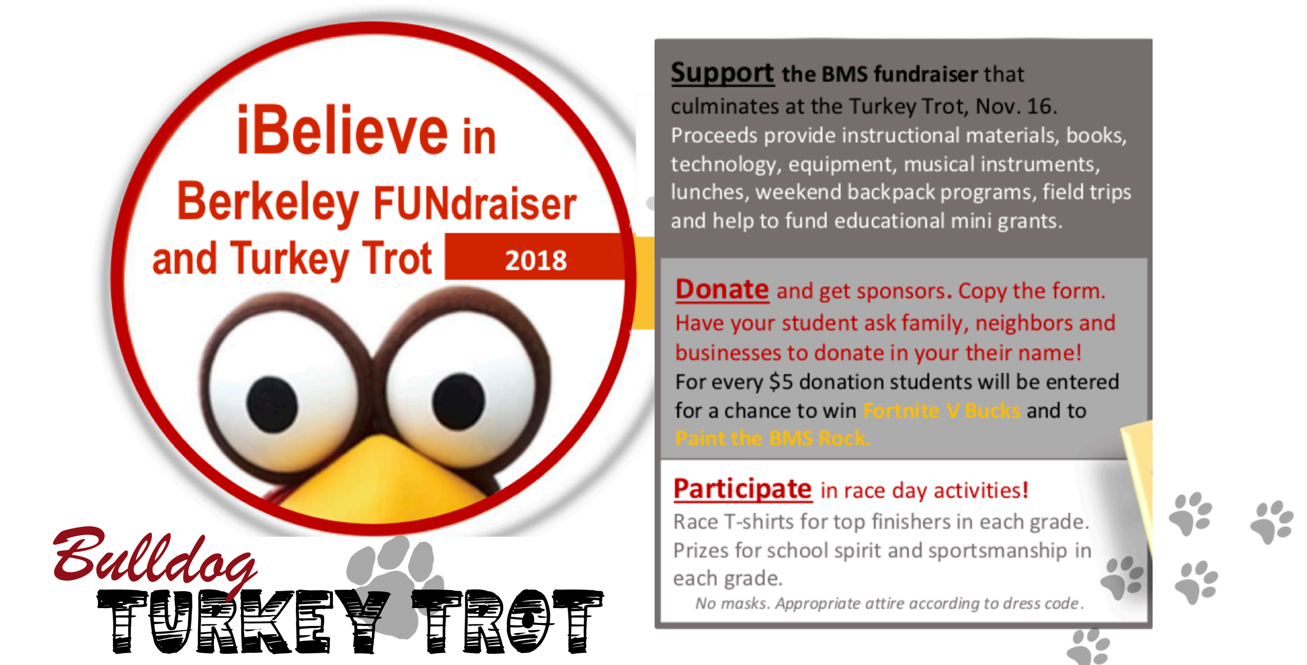 I Believe in Berkeley Campaign + Turkey Trot I Believe in Berkeley Donations Our primary fundraiser is the I Believe in Berkeley campaign. 100% of your donations support the PTA's programming, events, and teacher mini grants. We've started the year focused on students--for a $5, $10, or $20 donation, students can autograph their grade-level banners. But we need family support, too! Donate in any amount on our I Believe in Berkeley Donations site, or send in a check made out to the BMS PTA. Help us meet--or exceed!--our $3400 goal. Students will celebrate our success at the annual BMS Turkey Trot on Friday, November 16. If you know of a local business that would like to sponsor I Believe in Berkeley, please contact the PTA at berkeleymiddlepta@gmail.com. If you'd like to know more about the programming, events, and grants supported by your donations, read this PTA Info Sheet.