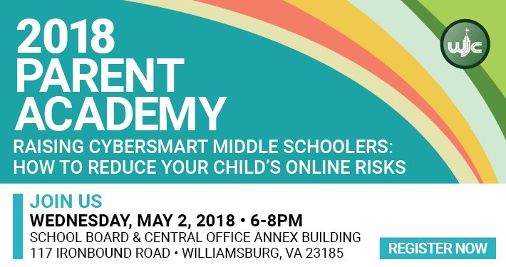 This workshop is designed to help middle school parents better understand and guide their child to become digitally responsible. Parents will participate in three interactive sessions to learn more about cyber use among preteens and help their child navigate the internet. Join Us Wednesday, May 2, 2018 • 6-8PM James Blair Annex 300 117 Ironbound Rd. Williamsburg, VA 23185 MORE INFORMATION Register online at wjccschools.org/parentacademy or contact Dr. Felicia Highland at (757) 603-6541