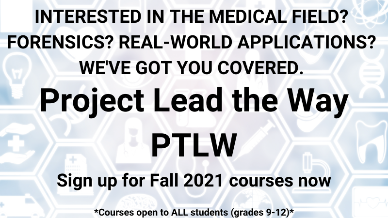 INTERESTED IN THE MEDICAL FIELD? FORENSICS? REAL-WORLD APPLICATIONS? WE'VE GOT YOU COVERED.Project Lead the Way PTLW Sign up for Fall 2021 courses now *Courses open to ALL students (grades 9-12)*