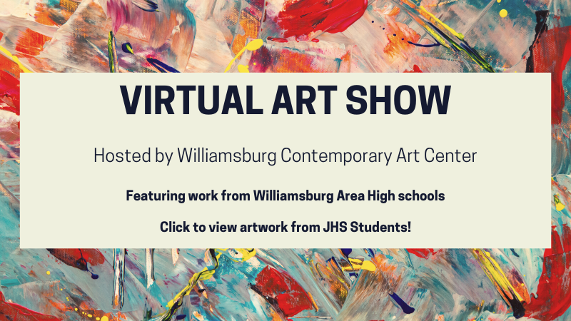 High School Virtual Art Show Hosted by Williamsburg Contemporary Art Center. Featuring work from Williamsburg area high schools. Click to view art from JHS students.