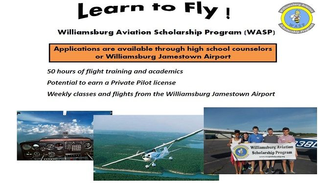 Learn to Fly Williamsburg Aviation Scholarship Program (WASP) Application are available through high school counselors or at Williamsburg Jamestown Airport and online at the link below. 50 hours of flight training and academics Potential to earn a Private Pilot license Weekly classes and flights from the Williamsburg Jamestown Airport. For further information see the WASP presentation below and complete the application and evaluation packet.