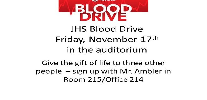 JHS Blood Drive Friday, November 17th in the auditorium Give the gift of life to three other people – sign up with Mr. Ambler in Room 215/Office 214