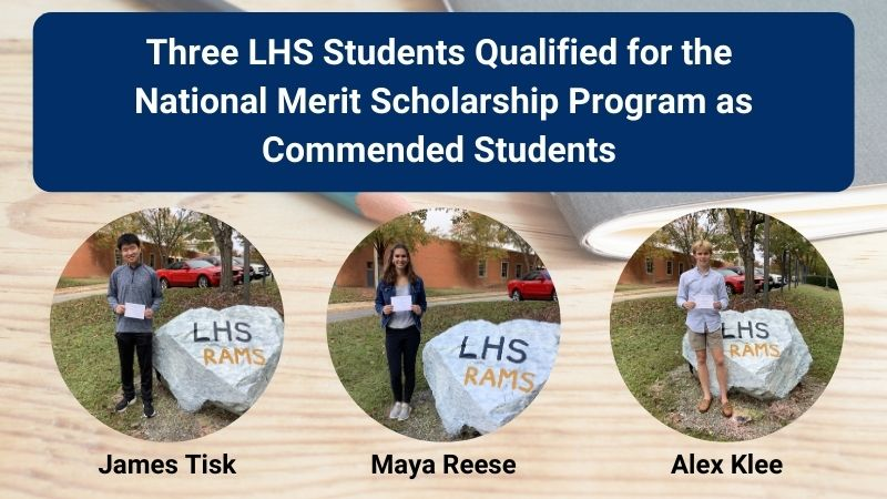 Three LHS student qualified for the National Merit Scholarship Program as Commended Students. They are James Tisk, Maya Reese, and Alex Klee.