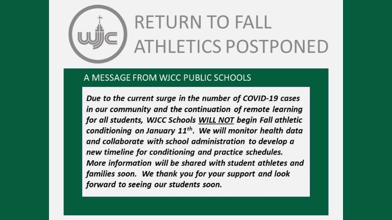 Due to the current surge in the number of COVID-19 cases in our community and the continuation of remote learning for all students, WJCC Schools WILL NOT begin Fall Athletic conditioing on January 11th. We will monitor health data and collaborate with school administration to develop a new timeline for conditioning and practice schedules. More information will be shared with students athletes and families soon. We thank you for your support and look forward to seeing our students soon.