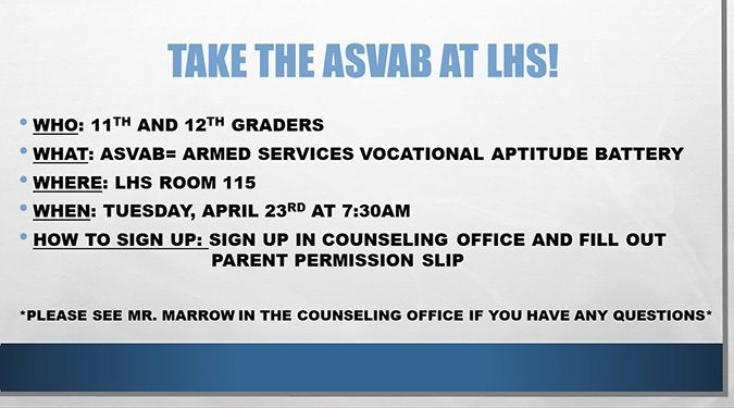 11th and 12th graders at LHS can take the ASVAB (Armed Services Vocational Aptitude Battery) on April 23rd at 7:30 AM in room 115. Sign up in the counseling department. See Mr. Marrow for questions.