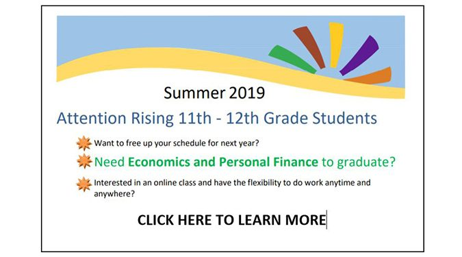 Are you a rising 11th or 12th grader? Do you want to free up your schedule for next year? Do you need Economics and Personal Finance to graduate? Are you interested in taking an online class with the flexibility to do work anytime you prefer? Click here for more information.